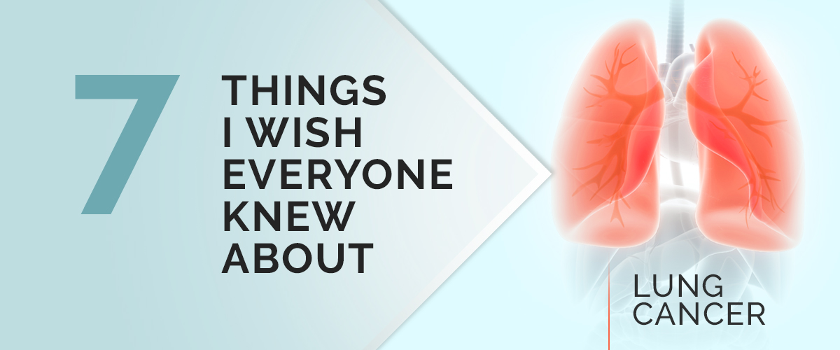 7 Things I Wish Everyone Knew About Lung Cancer